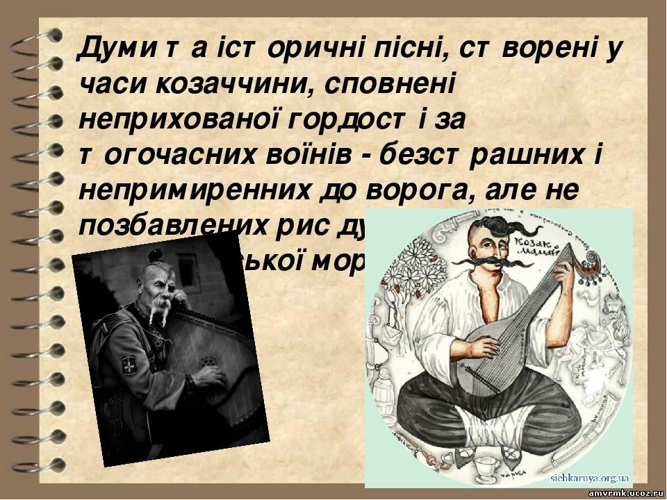 Думи та історичні пісні, створені у часи козаччини, сповнені неприхованої гордості за тогочасних воїнів - безстрашних і непримиренних до ворога, ал...