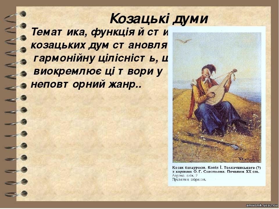 Козацькі думи Тематика, функція й стиль козацьких дум становлять гармонійну цілісність, що виокремлює ці твори у неповторний жанр..