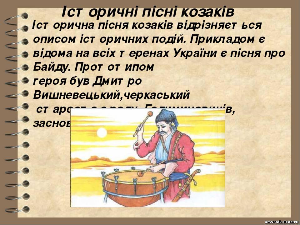 Історичні пісні козаків Історична пісня козаків відрізняється описом історичних подій. Прикладом є відома на всіх теренах України є пісня про Байд...