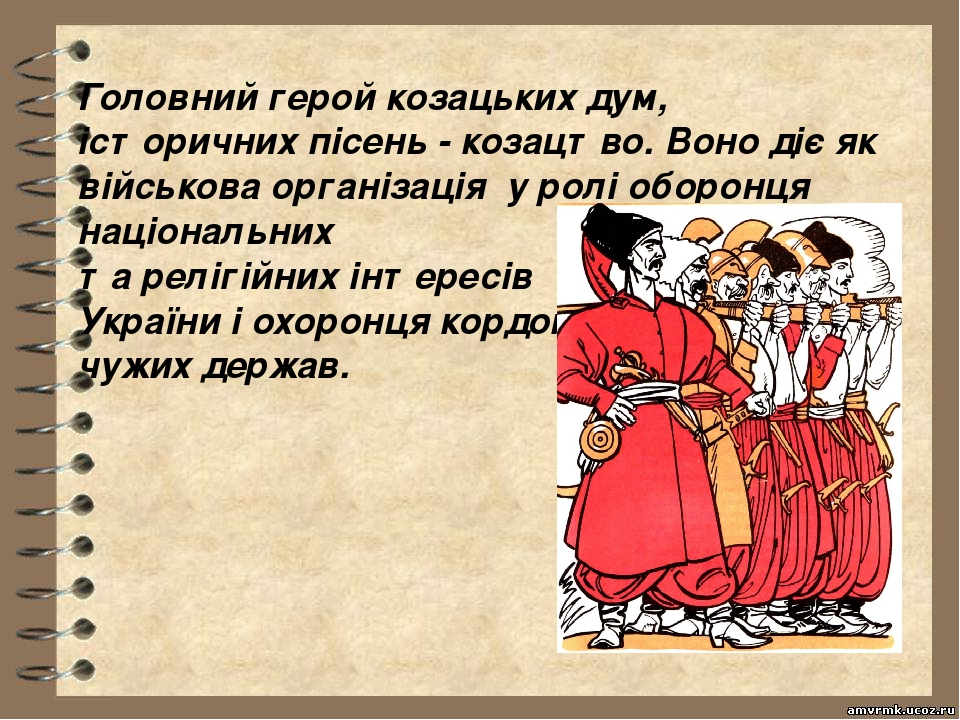 Головний герой козацьких дум, історичних пісень - козацтво. Воно діє як військова організація у ролі оборонця національних та релігійних інтересів ...