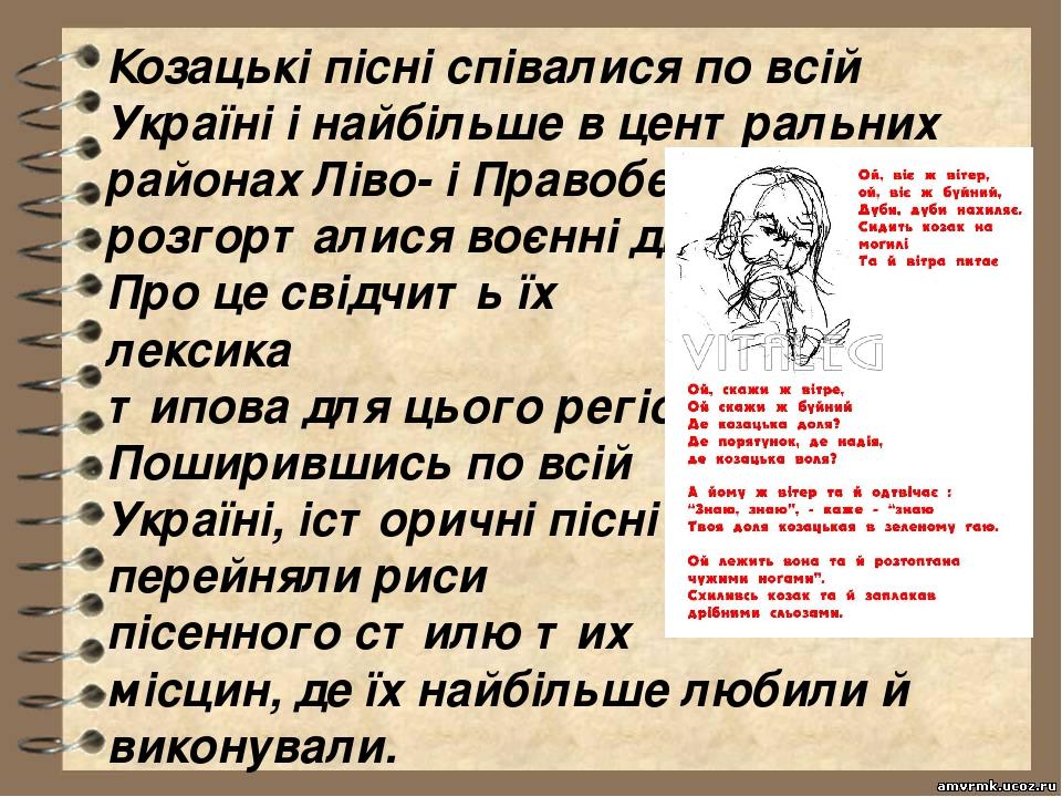 Козацькі пісні співалися по всій Україні і найбільше в центральних районах Ліво- і Правобережжя, де розгорталися воєнні дії. Про це свідчить їх лек...
