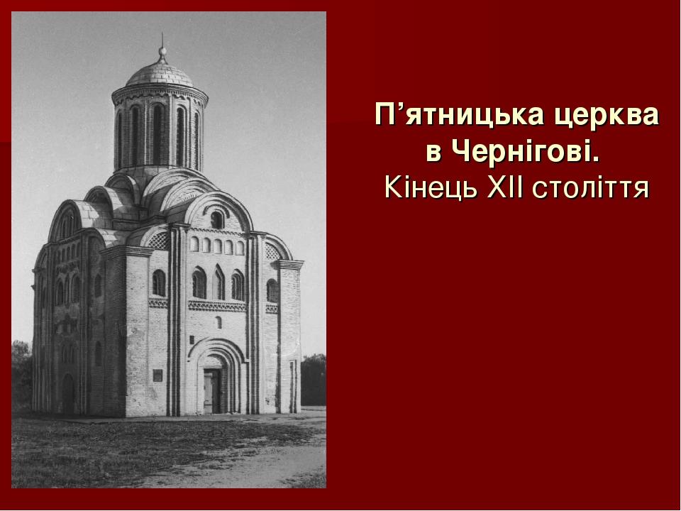 П'ятницька церква в Чернігові. Кінець ХІІ століття