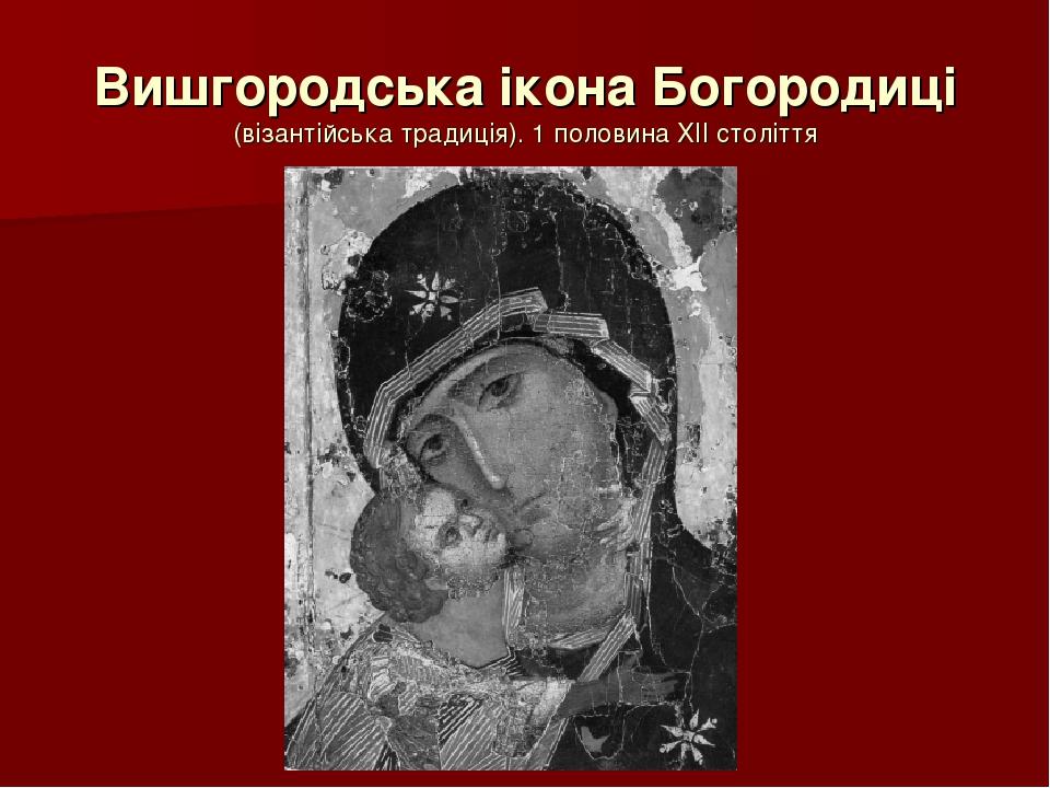 Вишгородська ікона Богородиці (візантійська традиція). 1 половина ХІІ століття