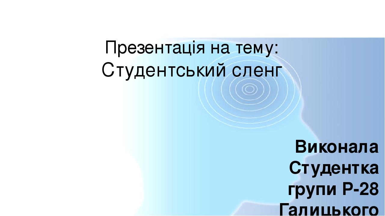 Презентація на тему: Студентський сленг Виконала Студентка групи Р-28 Галицького коледжу Імені В. Чорновола Закітнюк Оля