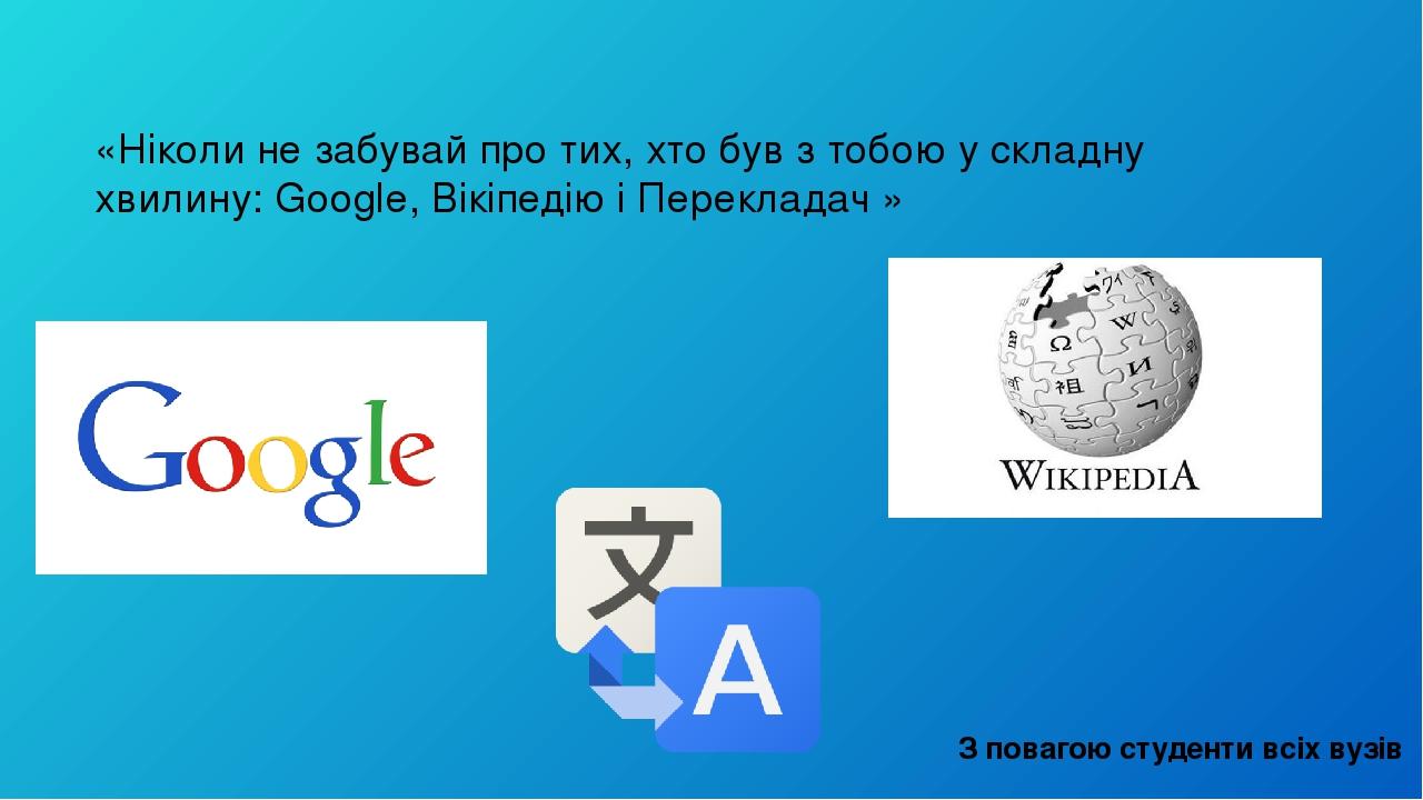 «Ніколи не забувай про тих, хто був з тобою у складну хвилину: Google, Вікіпедію і Перекладач» З повагою студенти всіх вузів