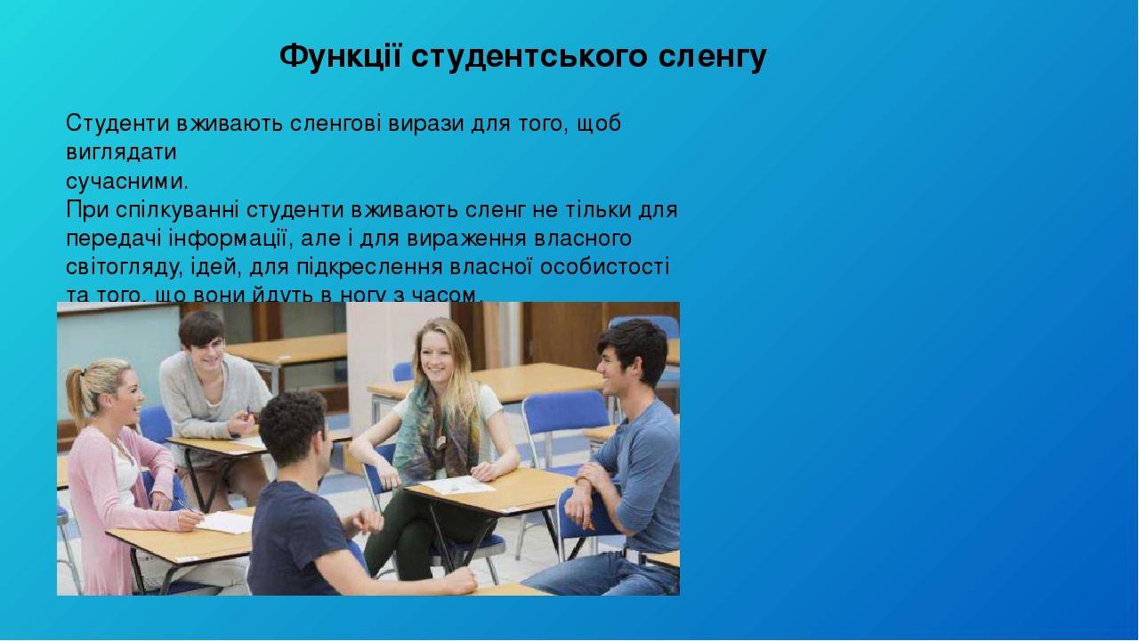 Функції студентського сленгу Студенти вживають сленгові вирази для того, щоб виглядати сучасними. При спілкуванні студенти вживають сленг не тільки...