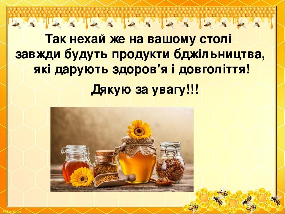 Так нехай же на вашому столі завжди будуть продукти бджільництва, які дарують здоров'я і довголіття! Дякую за увагу!!!