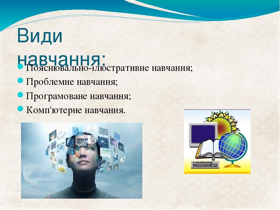 Види навчання: Пояснювально-ілюстративне навчання; Проблемне навчання; Програмоване навчання; Комп'ютерне навчання.