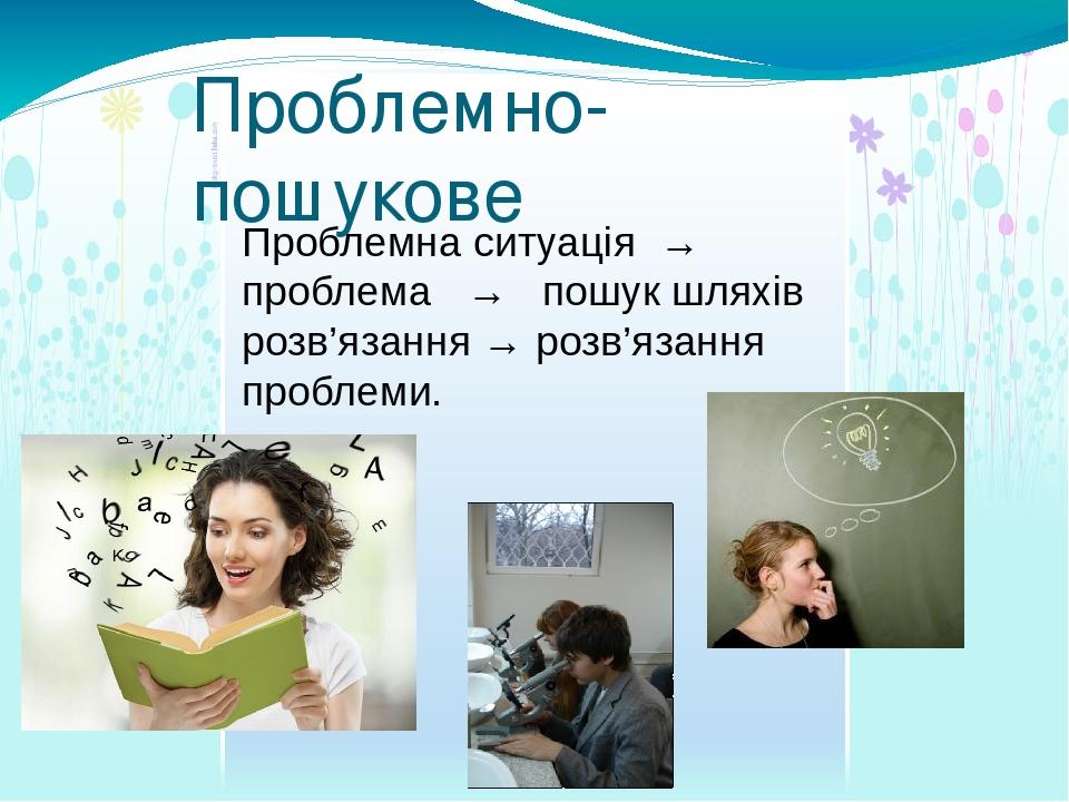 Проблемно- пошукове Проблемна ситуація → проблема → пошук шляхів розв'язання → розв'язання проблеми.