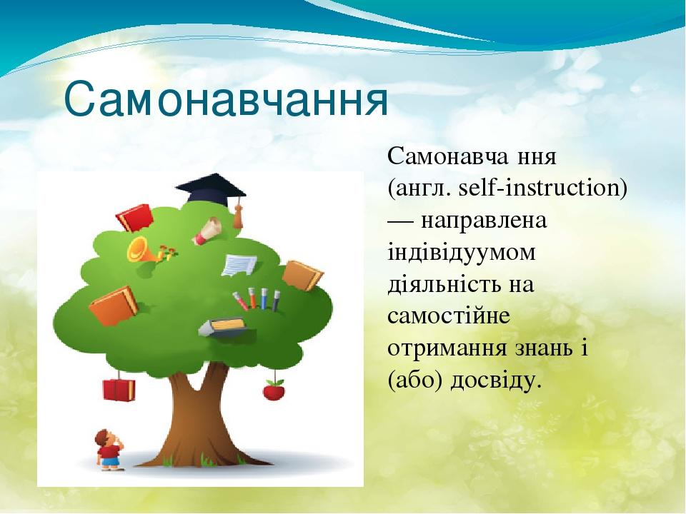Самонавчання Самонавча́ння (англ. self-instruction) — направлена індівідуумом діяльність на самостійне отримання знань і (або) досвіду.