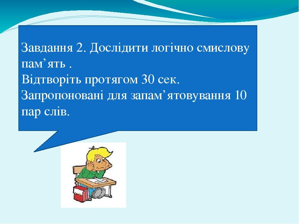 Завдання 2. Дослідити логічно смислову пам'ять . Відтворіть протягом 30 сек. Запропоновані для запам'ятовування 10 пар слів.