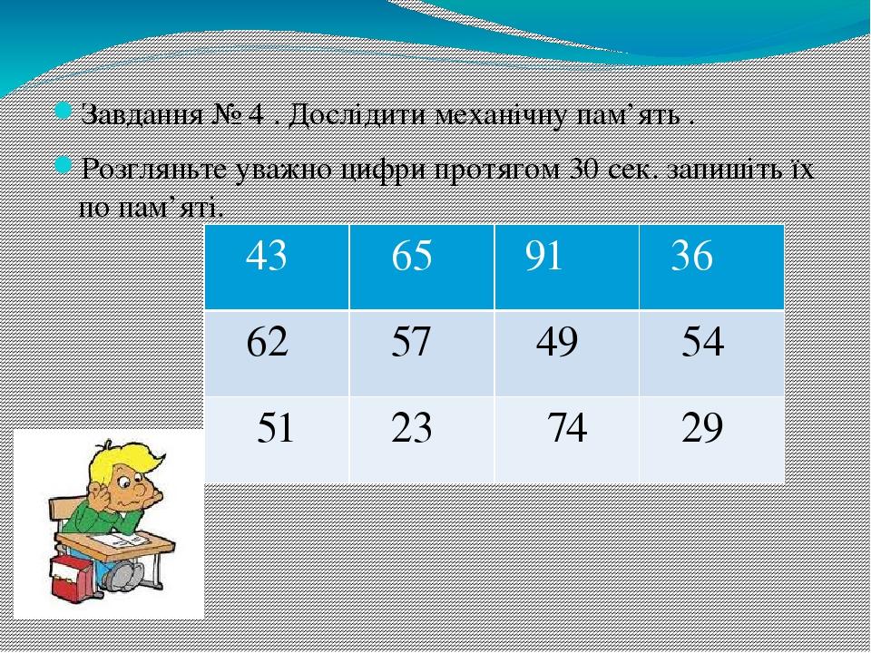 Завдання № 4 . Дослідити механічну пам'ять . Розгляньте уважно цифри протягом 30 сек. запишіть їх по пам'яті. 43 65 91 36 62 57 49 54 51 23 74 29
