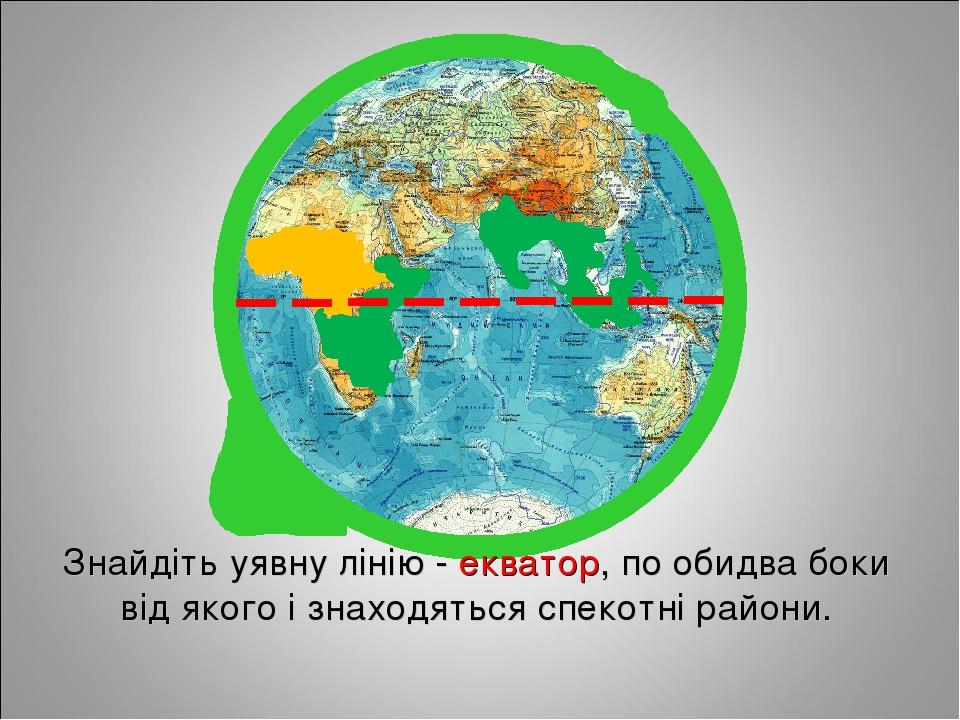 Знайдіть уявну лінію - екватор, по обидва боки від якого і знаходяться спекотні райони.