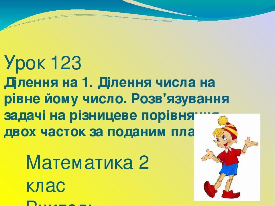 Урок 123 Ділення на 1. Ділення числа на рівне йому число. Розв'язування задачі на різницеве порівняння двох часток за поданим планом Математика 2 к...