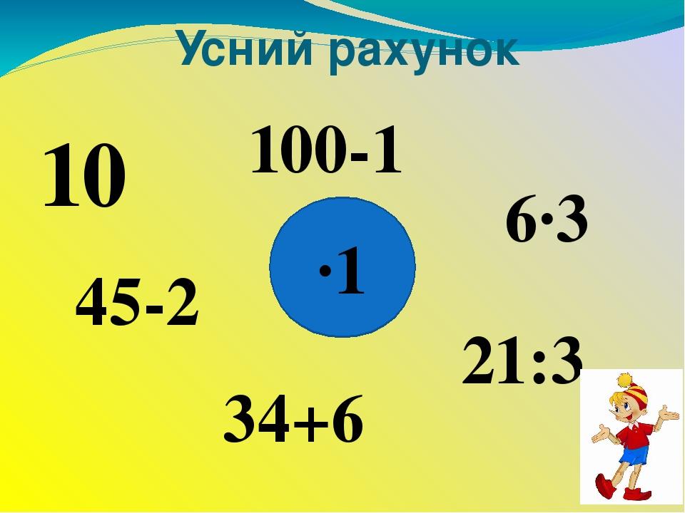 Усний рахунок ∙1 10 45-2 34+6 21:3 6∙3 100-1