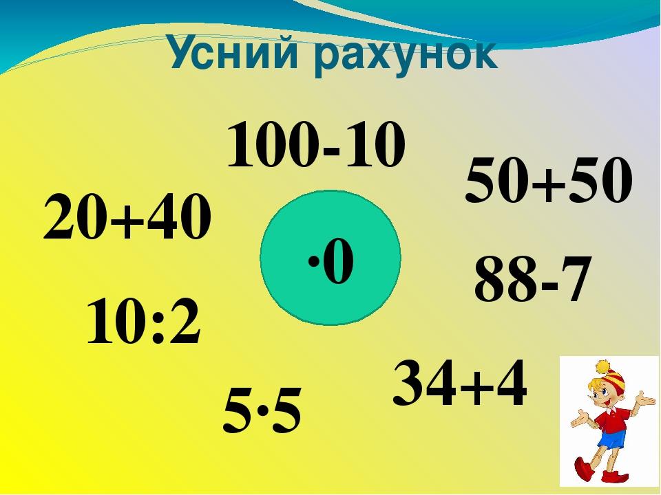 Усний рахунок ∙0 100-10 20+40 10:2 5∙5 34+4 88-7 50+50