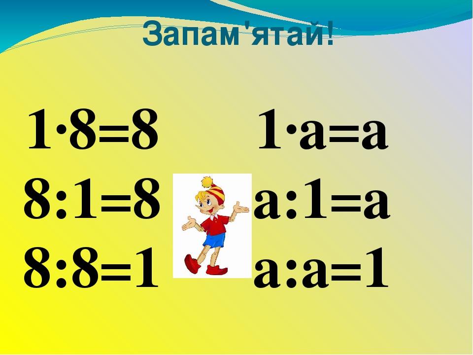 Запам'ятай! 1∙8=8 8:1=8 8:8=1 1∙а=а а:1=а а:а=1