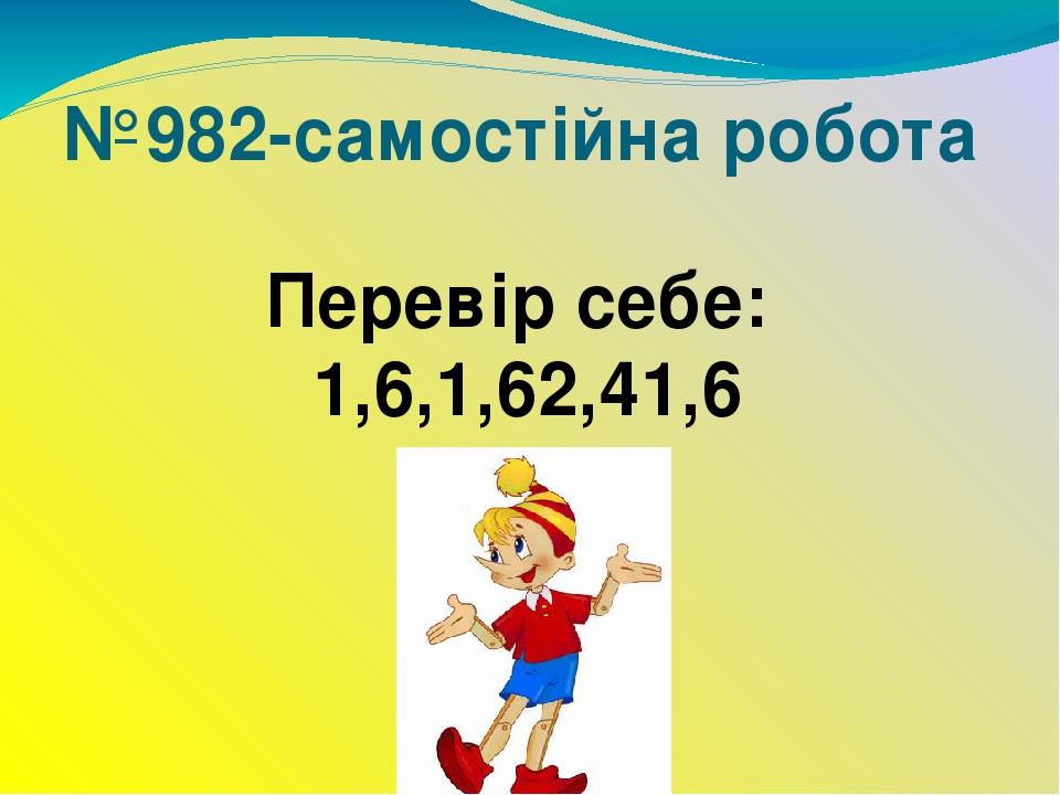 №982-самостійна робота Перевір себе: 1,6,1,62,41,6