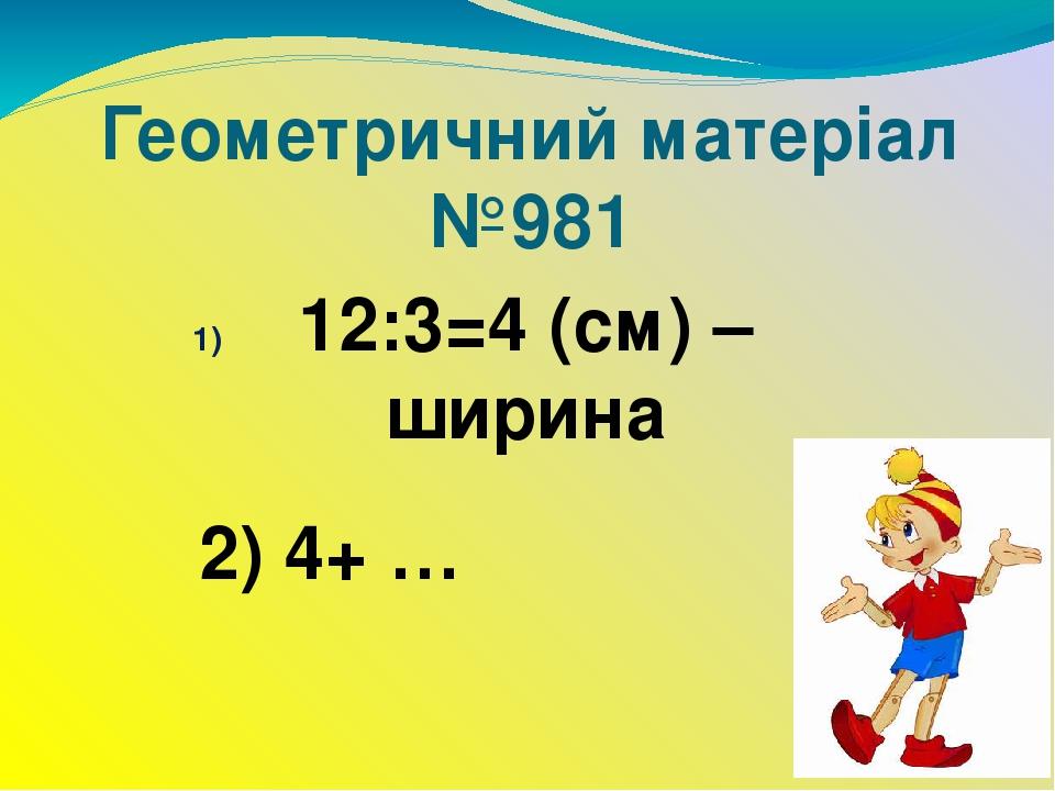 Геометричний матеріал №981 12:3=4 (см) – ширина 2) 4+ …