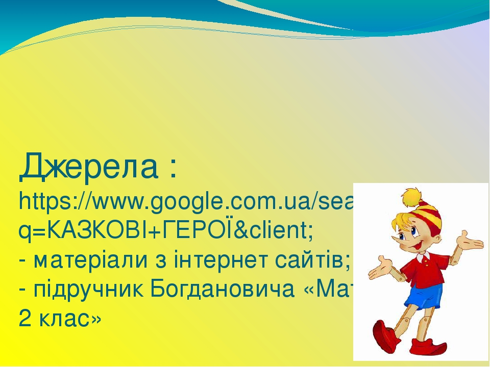 Джерела : https://www.google.com.ua/search?q=КАЗКОВІ+ГЕРОЇ&client; - матеріали з інтернет сайтів; - підручник Богдановича «Математика 2 клас»