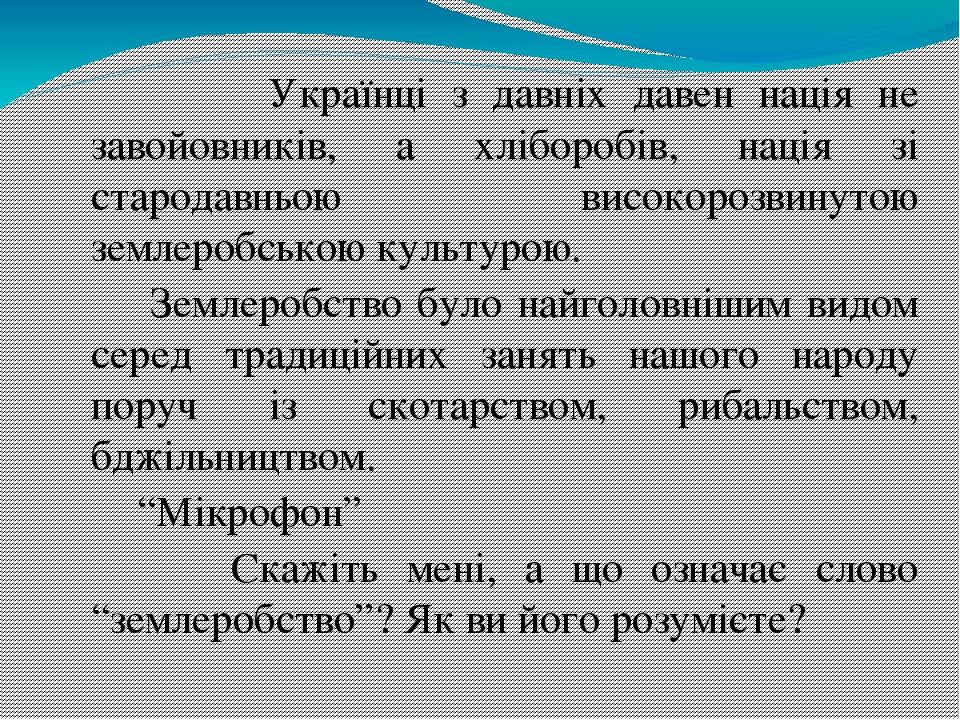 Українці з давніх давен нація не завойовників, а хліборобів, нація зі стародавньою високорозвинутою землеробською культурою. Землеробство було найг...