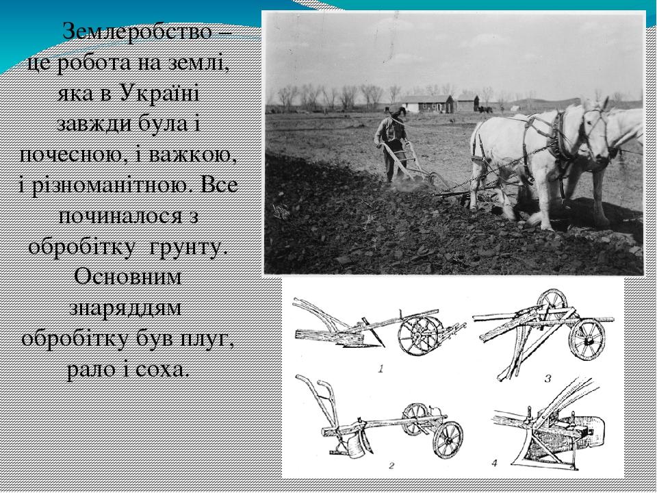 Землеробство – це робота на землі, яка в Україні завжди була і почесною, і важкою, і різноманітною. Все починалося з обробітку грунту. Основним зна...