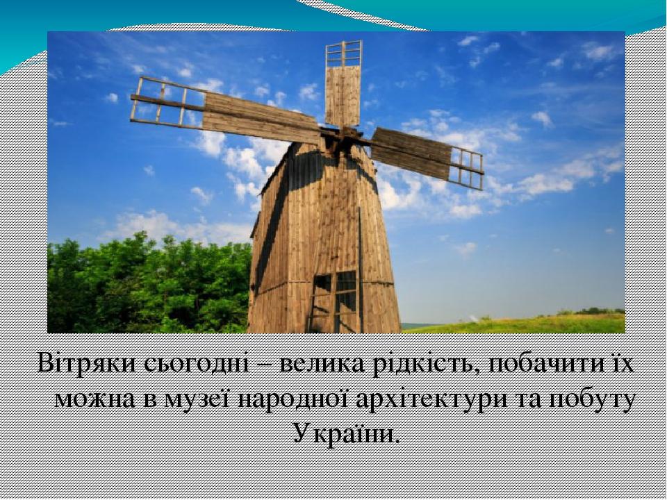 Вітряки сьогодні – велика рідкість, побачити їх можна в музеї народної архітектури та побуту України.