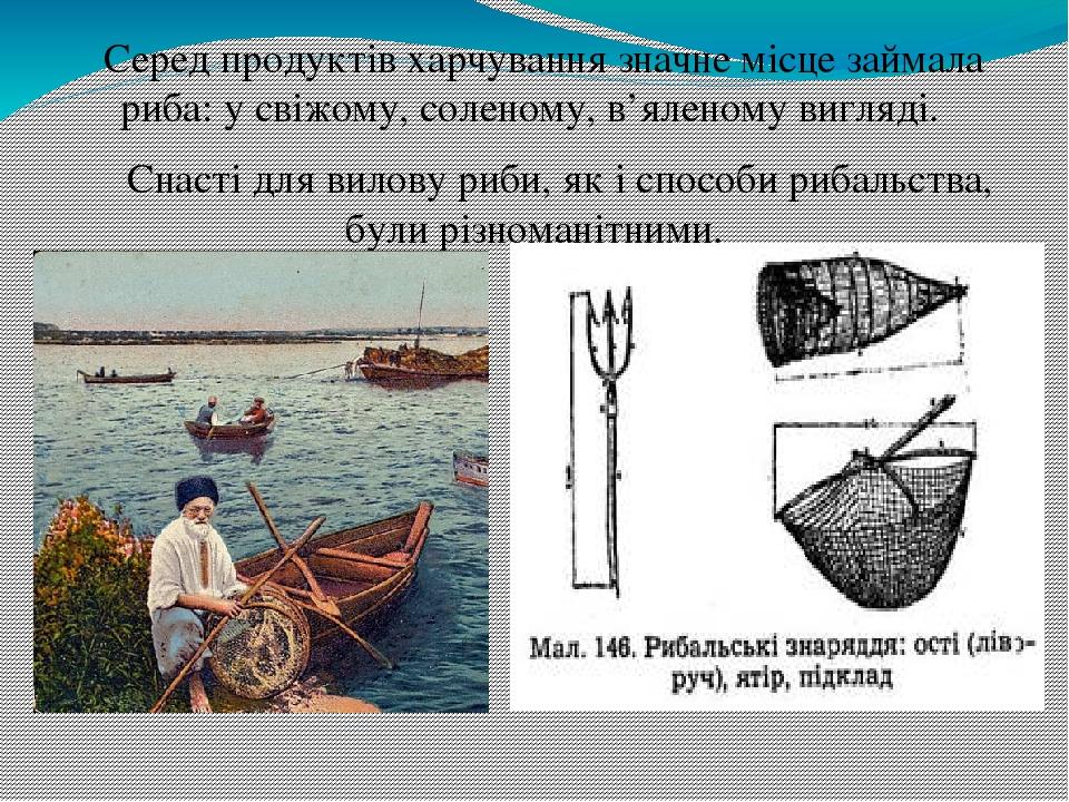 Серед продуктів харчування значне місце займала риба: у свіжому, соленому, в'яленому вигляді. Снасті для вилову риби, як і способи рибальства, були...