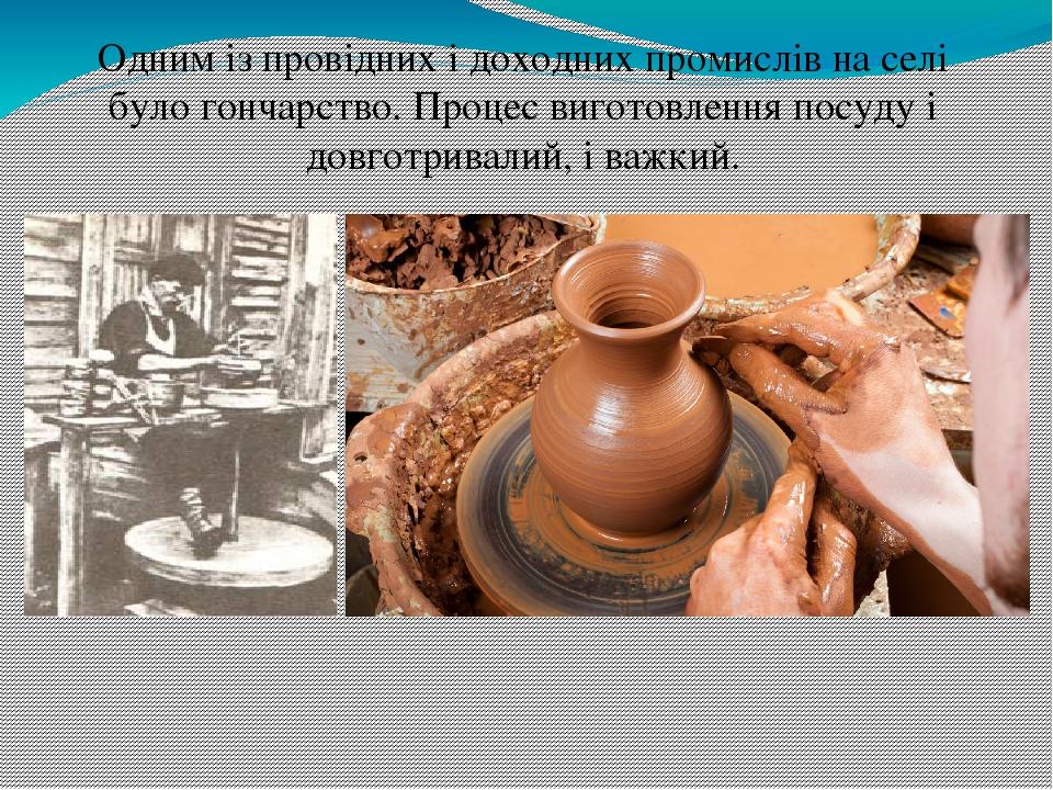 Одним із провідних і доходних промислів на селі було гончарство. Процес виготовлення посуду і довготривалий, і важкий.