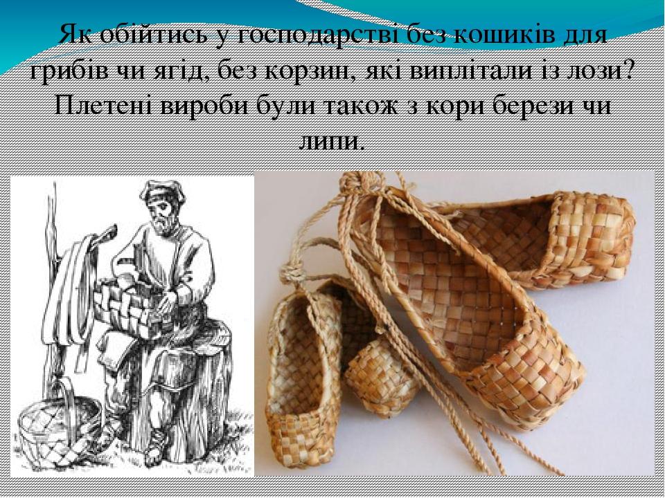 Як обійтись у господарстві без кошиків для грибів чи ягід, без корзин, які виплітали із лози? Плетені вироби були також з кори берези чи липи.