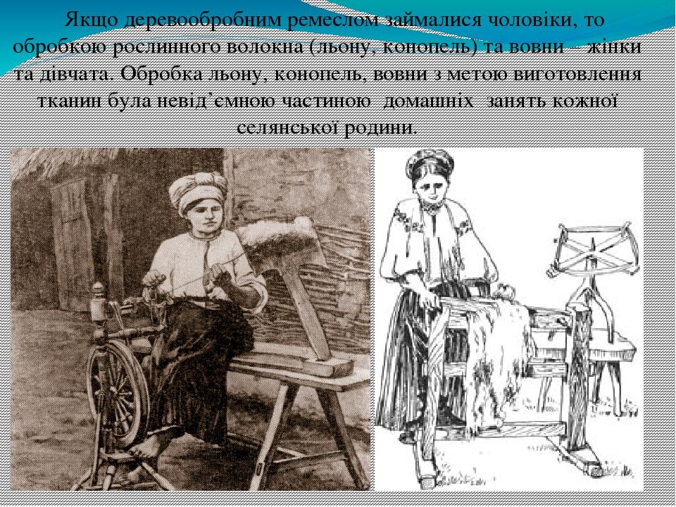 Якщо деревообробним ремеслом займалися чоловіки, то обробкою рослинного волокна (льону, конопель) та вовни – жінки та дівчата. Обробка льону, коноп...