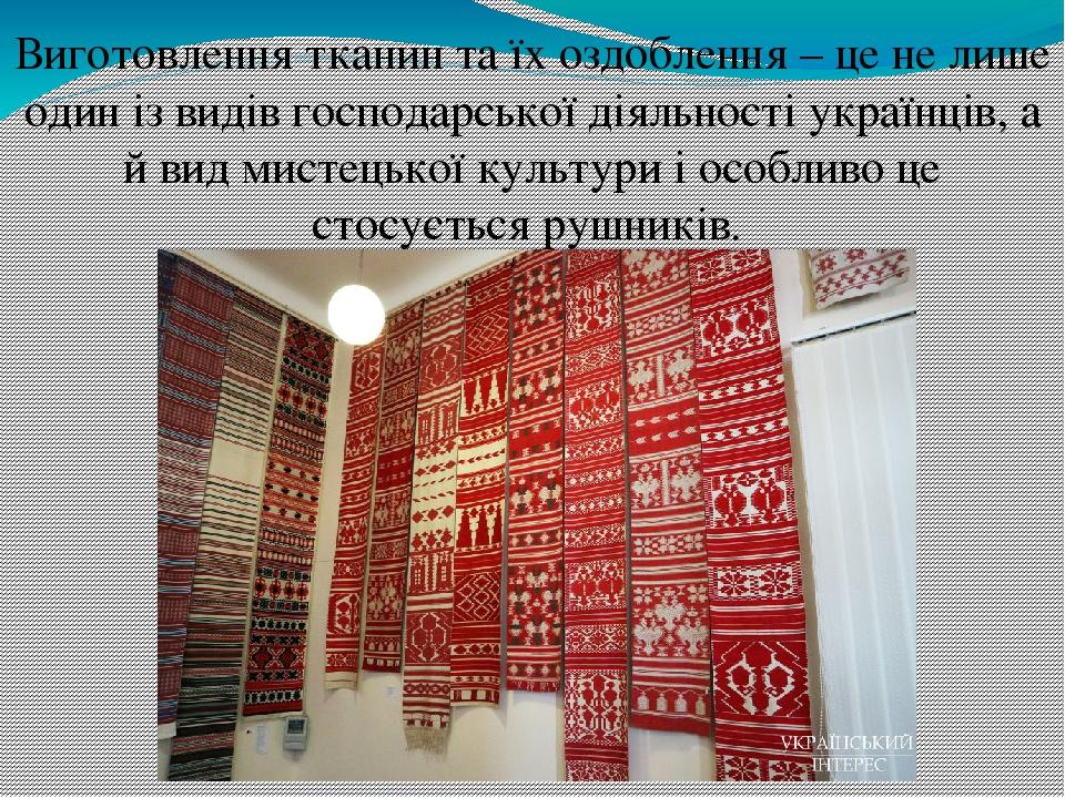 Виготовлення тканин та їх оздоблення – це не лише один із видів господарської діяльності українців, а й вид мистецької культури і особливо це стосу...