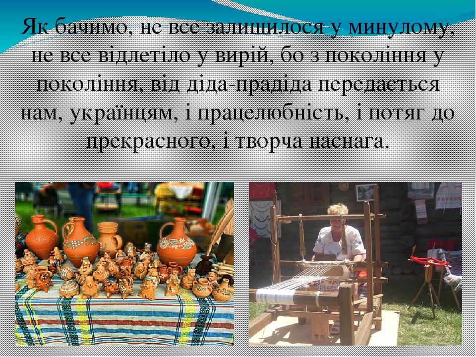 Як бачимо, не все залишилося у минулому, не все відлетіло у вирій, бо з покоління у покоління, від діда-прадіда передається нам, українцям, і праце...