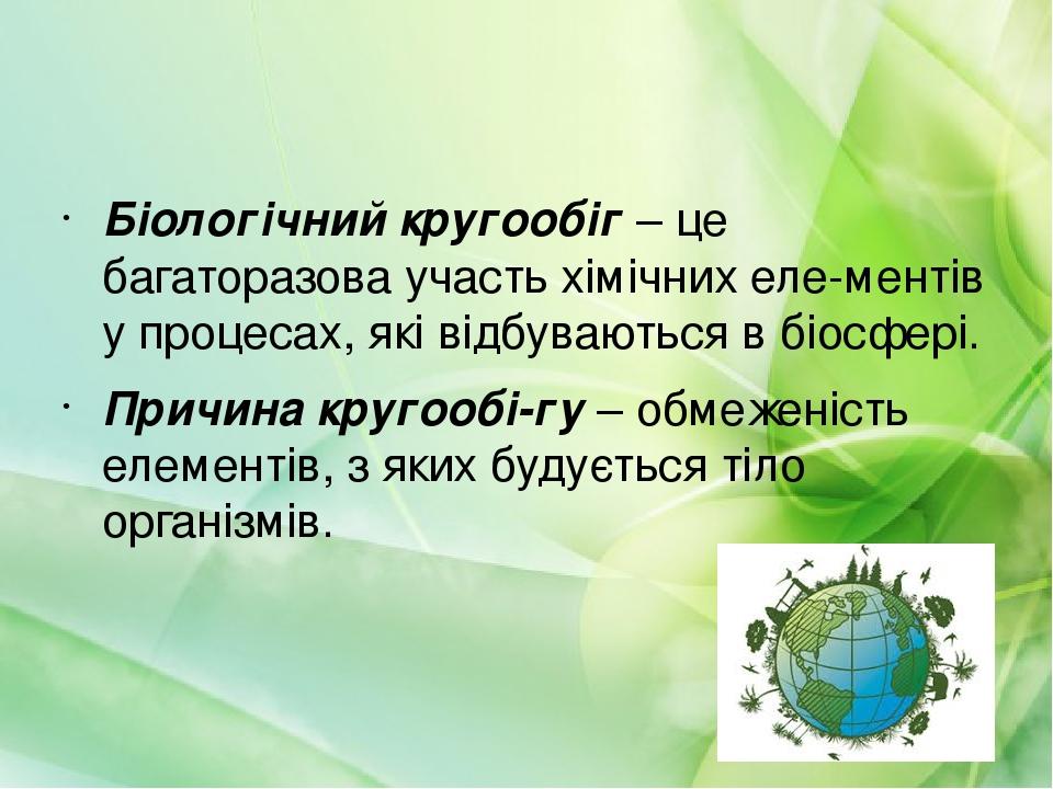 Біологічний кругообіг – це багаторазова участь хімічних елементів у процесах, які відбуваються в біосфері. Причина кругообігу – обмеженість елеме...