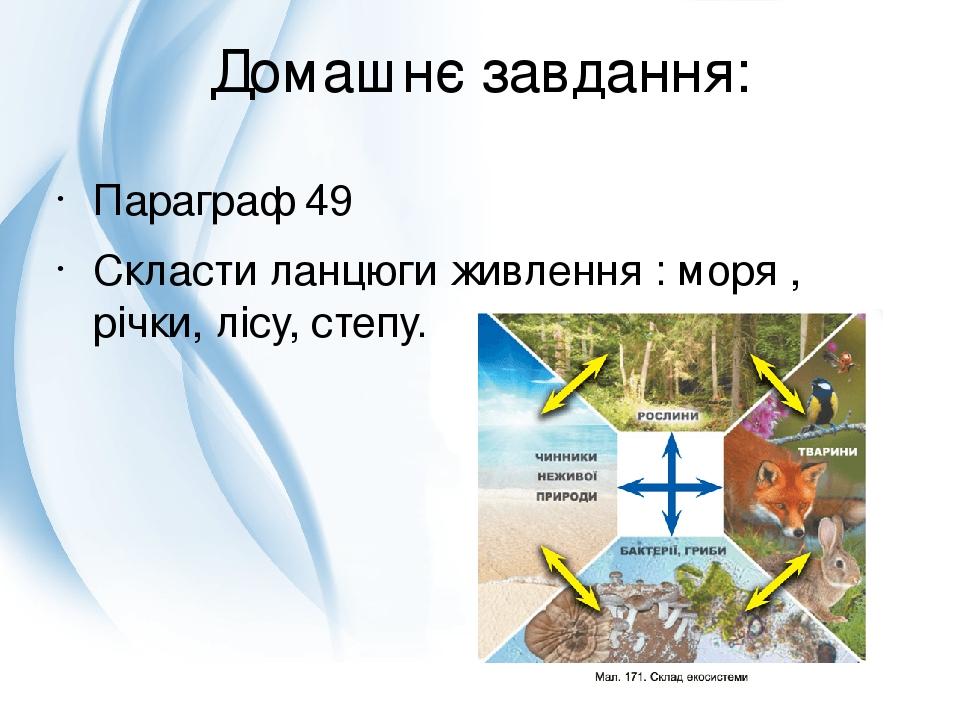 Домашнє завдання: Параграф 49 Скласти ланцюги живлення : моря , річки, лісу, степу.