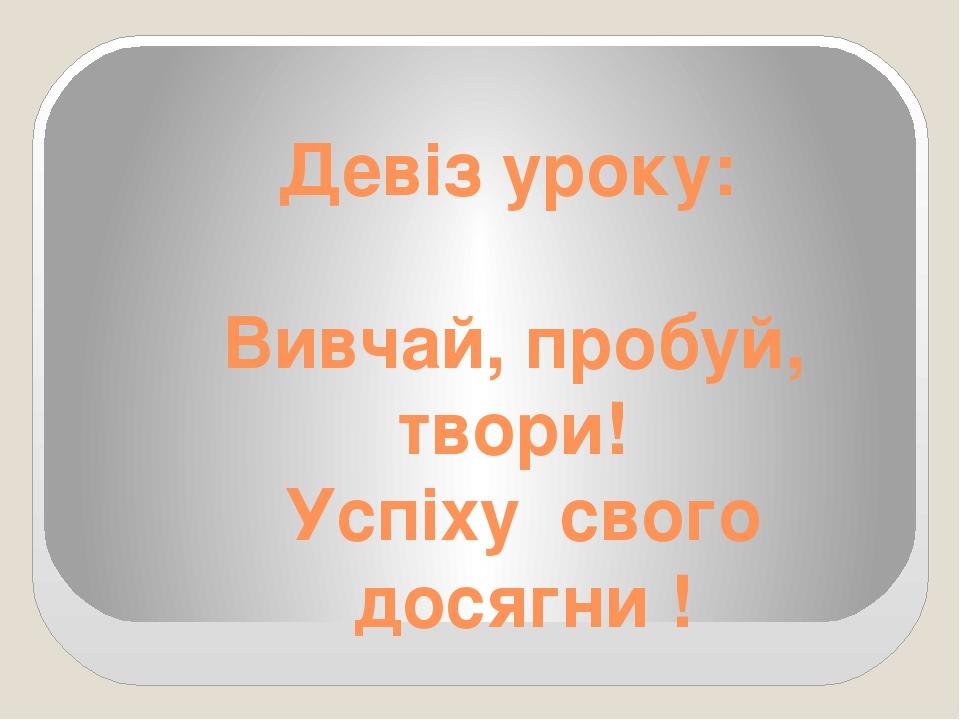 Девіз уроку: Вивчай, пробуй, твори! Успіху свого досягни !