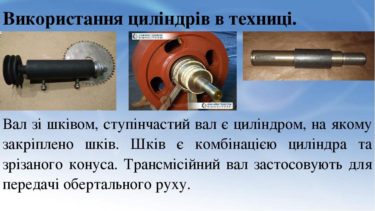 Використання циліндрів в техниці. Вал зі шківом, ступінчастий вал є циліндром, на якому закріплено шків. Шків є комбінацією циліндра та зрізаного к...