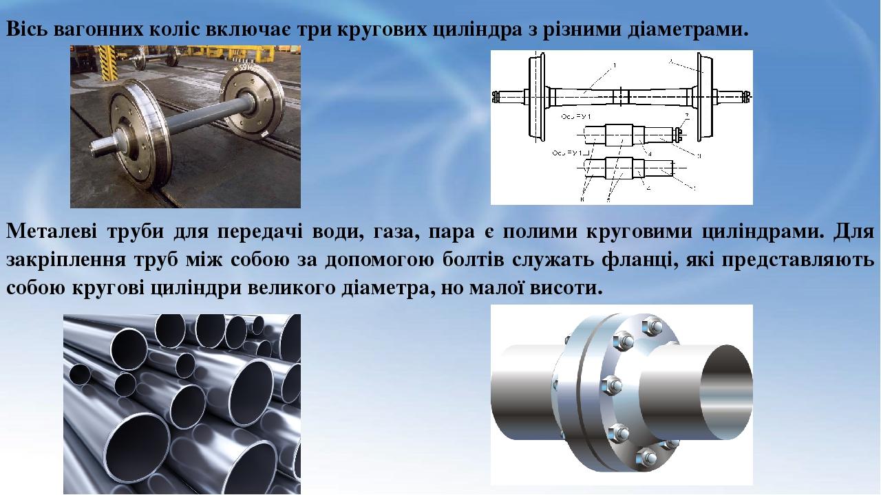 Вісь вагонних коліс включає три кругових циліндра з різними діаметрами. Металеві труби для передачі води, газа, пара є полими круговими циліндрами....