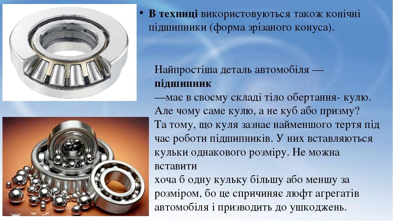 В техниці використовуються також конічні підшипники (форма зрізаного конуса). Найпростіша деталь автомобіля — підшипник —має в своєму складі тіло о...