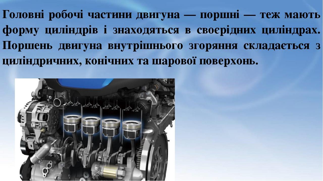 Головні робочі частини двигуна — поршні — теж мають форму циліндрів і знаходяться в своєрідних циліндрах. Поршень двигуна внутрішнього згоряння скл...