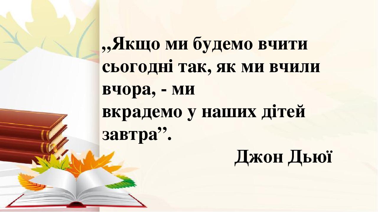"""""""Якщо ми будемо вчити сьогодні так, як ми вчили вчора, - ми вкрадемо у наших дітей завтра"""". Джон Дьюї"""