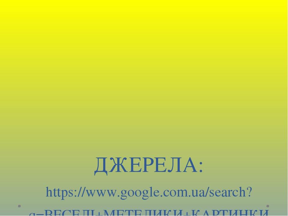 ДЖЕРЕЛА: https://www.google.com.ua/search?q=ВЕСЕЛІ+МЕТЕЛИКИ+КАРТИНКИ -https://www.google.com.ua/search?q=квіточка+малюнок