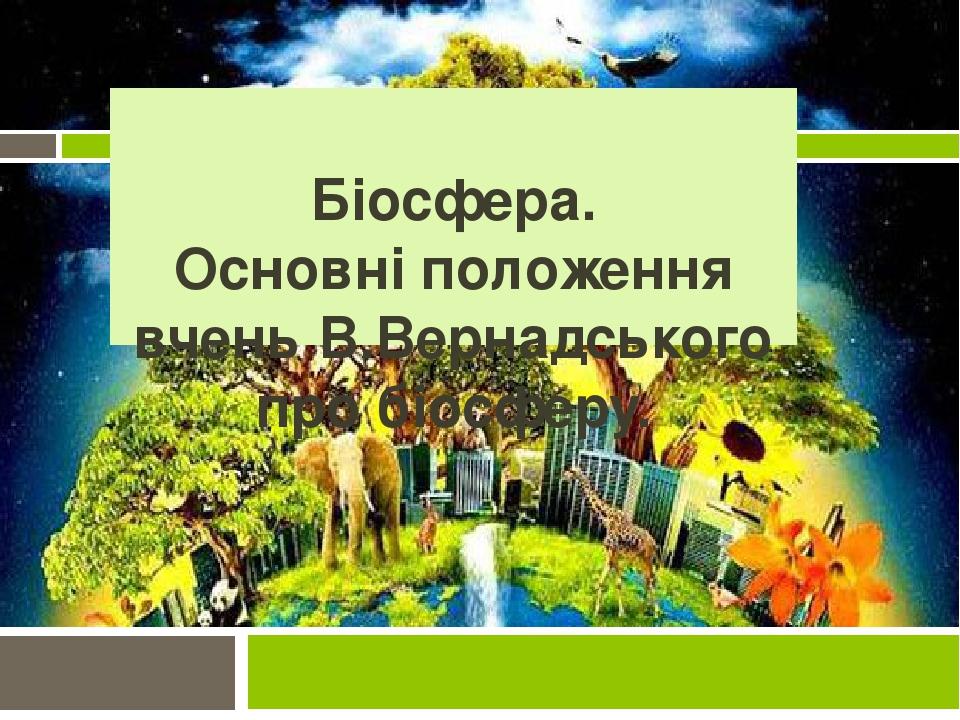 Біосфера. Основні положення вчень В.Вернадського про біосферу.