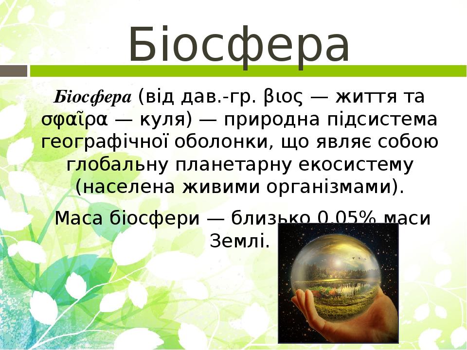 Біосфера Біосфера (від дав.-гр. βιος — життя та σφαῖρα — куля) — природна підсистема географічної оболонки, що являє собою глобальну планетарну еко...