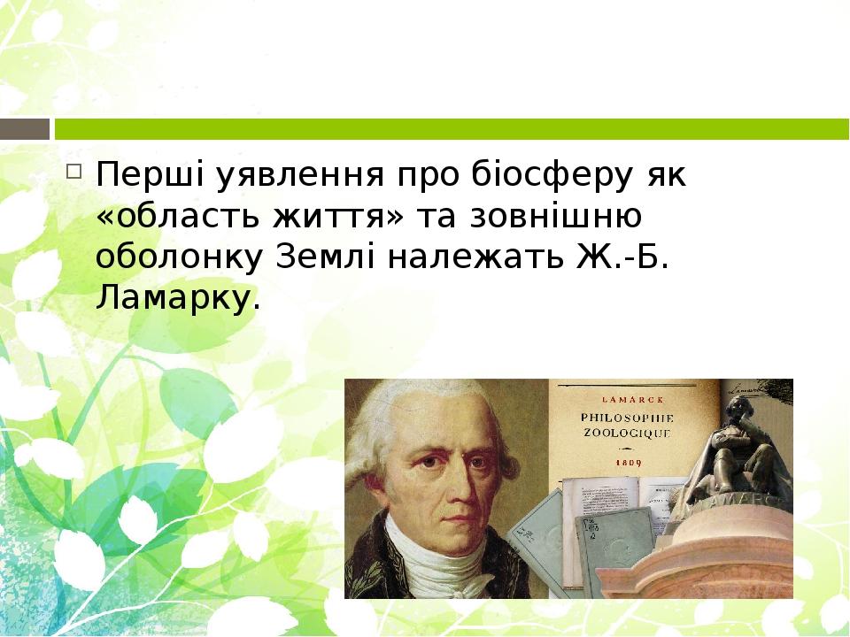 Перші уявлення про біосферу як «область життя» та зовнішню оболонку Землі належать Ж.-Б. Ламарку.