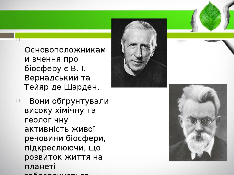 Основоположниками вчення про біосферу є В. І. Вернадський та Тейяр де Шарден. Вони обґрунтували високу хімічну та геологічну активність живої речов...