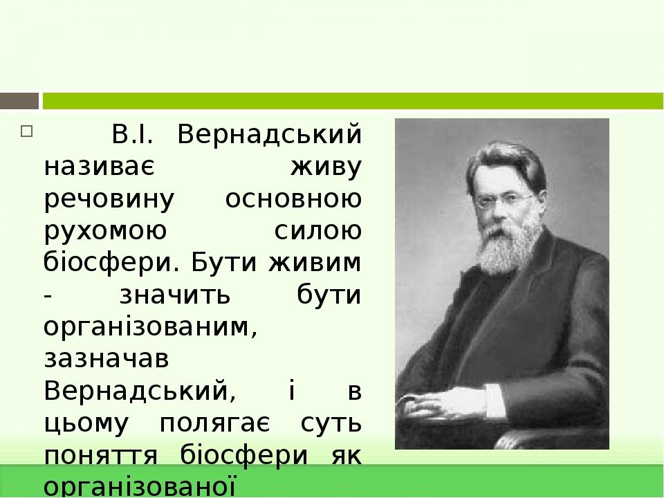 В.І. Вернадський називає живу речовину основною рухомою силою біосфери. Бути живим - значить бути організованим, зазначав Вернадський, і в цьому по...