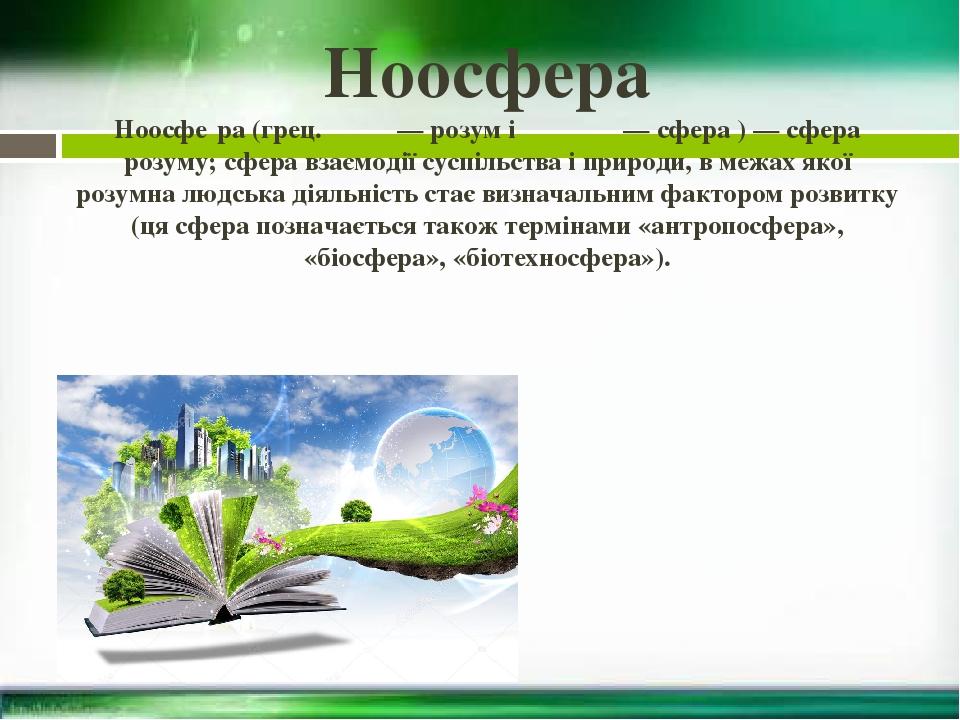 Ноосфера Ноосфе́ра (грец. νόος — розум і σφαῖρα — сфера ) — сфера розуму; сфера взаємодії суспільства і природи, в межах якої розумна людська діяль...
