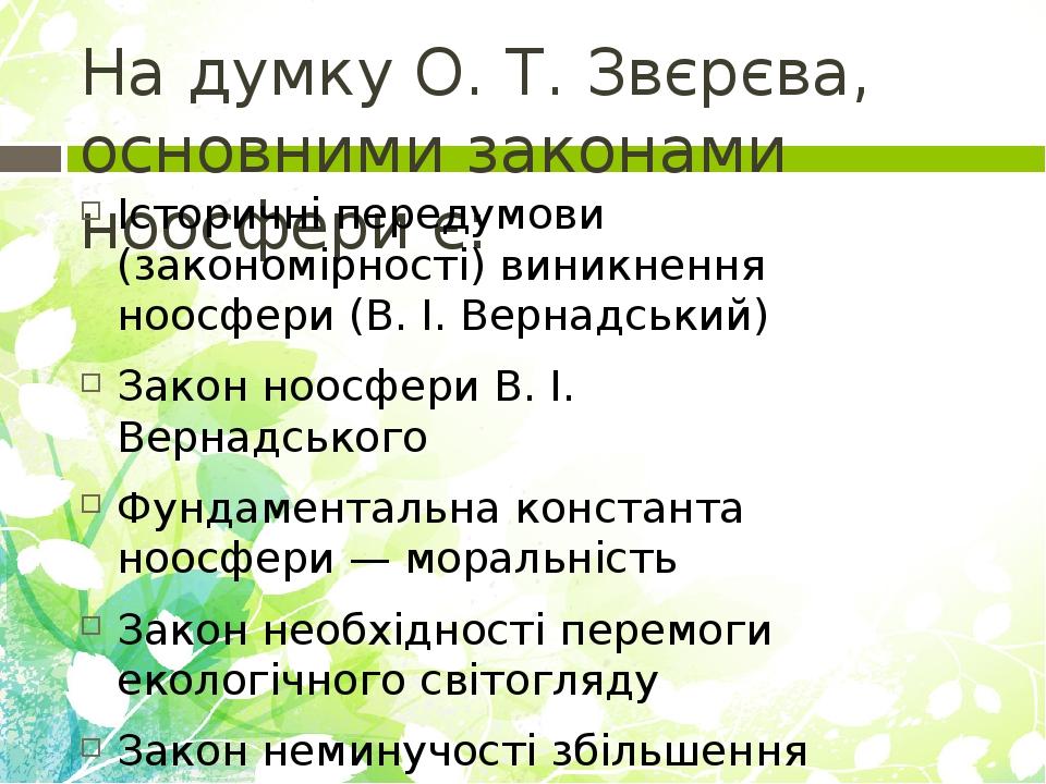 На думку О. Т. Звєрєва, основними законами ноосфери є: Історичні передумови (закономірності) виникнення ноосфери (В. І. Вернадський) Закон ноосфери...