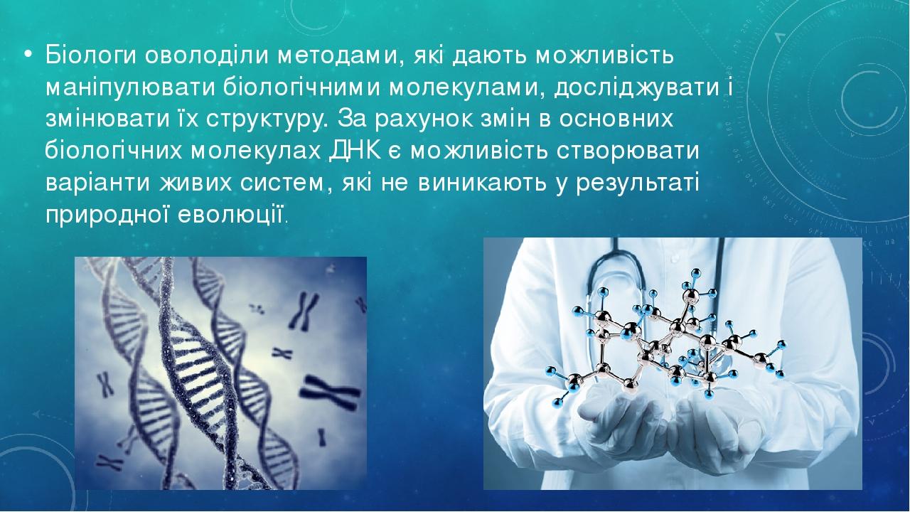 Біологи оволоділи методами, які дають можливість маніпулювати біологічними молекулами, досліджувати і змінювати їх структуру. За рахунок змін в осн...